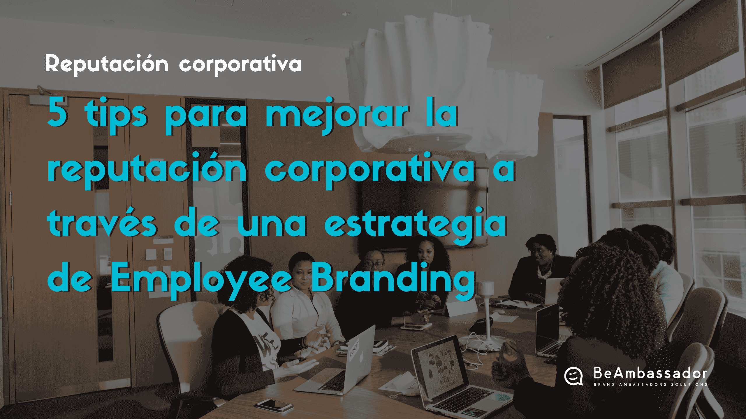 Descubre cómo mejorar la reputación corporativa de tu empresa con una estrategia de Employee Branding